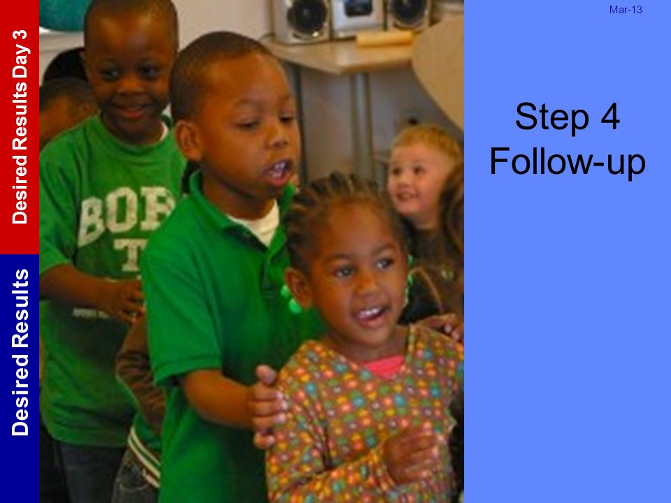 Step 4 Follow-up Mar-13. Record any follow up needed to complete the action step.