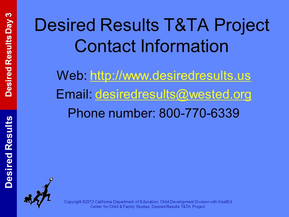 Desired Results T&TA Project Contact Information Web: http://www.desiredresults.us Email: desiredresults@wested.org Phone number: 800-770-6339