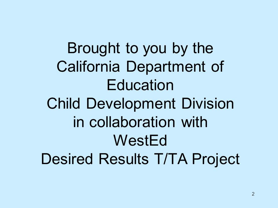 Brought to you by the California Department of Education Child Development Division in collaboration with WestEd Desired Results T/TA Project