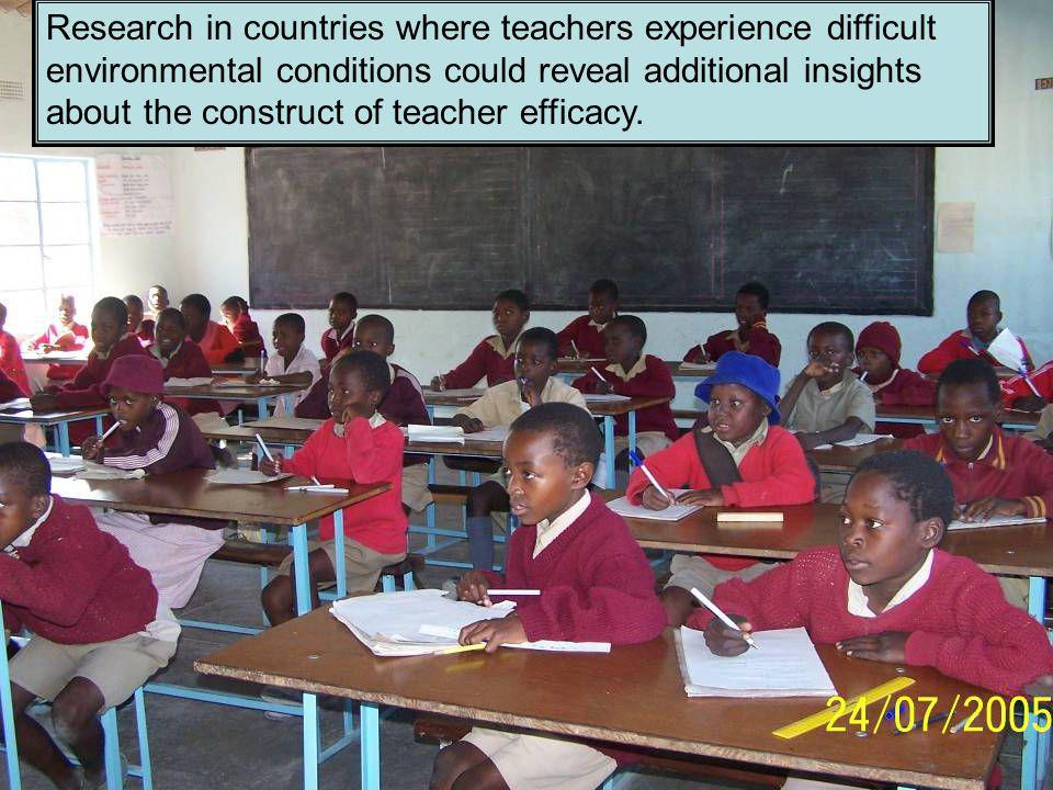 Research in countries where teachers experience difficult environmental conditions could reveal additional insights about the construct of teacher efficacy.