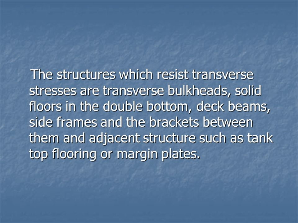 The structures which resist transverse stresses are transverse bulkheads, solid floors in the double bottom, deck beams, side frames and the brackets between them and adjacent structure such as tank top flooring or margin plates.