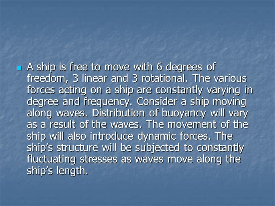 A ship is free to move with 6 degrees of freedom, 3 linear and 3 rotational.