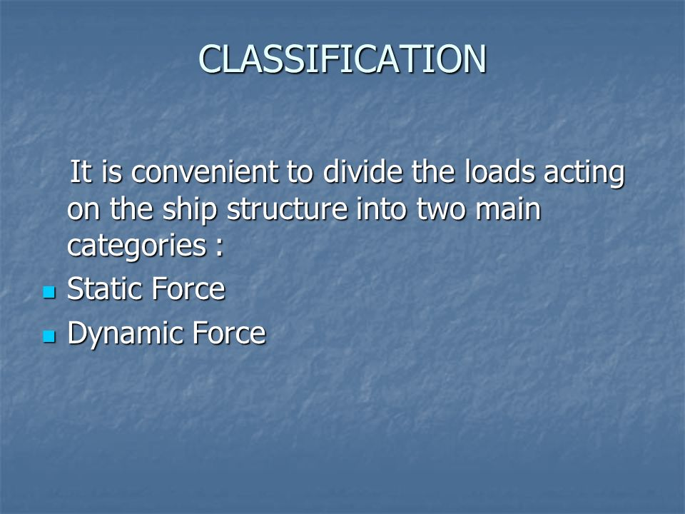 CLASSIFICATIONIt is convenient to divide the loads acting on the ship structure into two main categories :