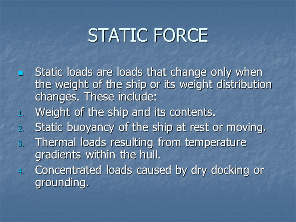 STATIC FORCEStatic loads are loads that change only when the weight of the ship or its weight distribution changes. These include: