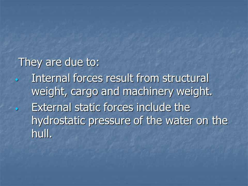 They are due to:Internal forces result from structural weight, cargo and machinery weight.