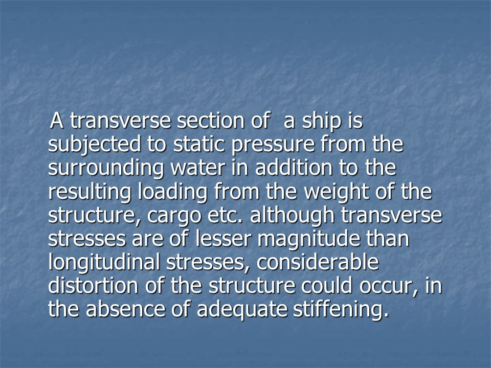 A transverse section of a ship is subjected to static pressure from the surrounding water in addition to the resulting loading from the weight of the structure, cargo etc.