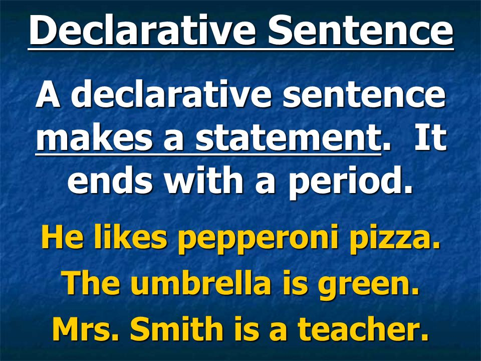 Declarative Sentence A declarative sentence makes a statement. It ends with a period. He likes pepperoni pizza.