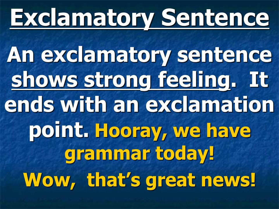 Exclamatory Sentence An exclamatory sentence shows strong feeling. It ends with an exclamation point. Hooray, we have grammar today!
