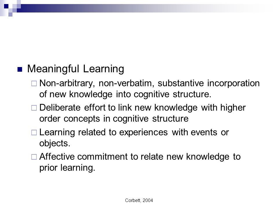 Meaningful Learning Non-arbitrary, non-verbatim, substantive incorporation of new knowledge into cognitive structure.