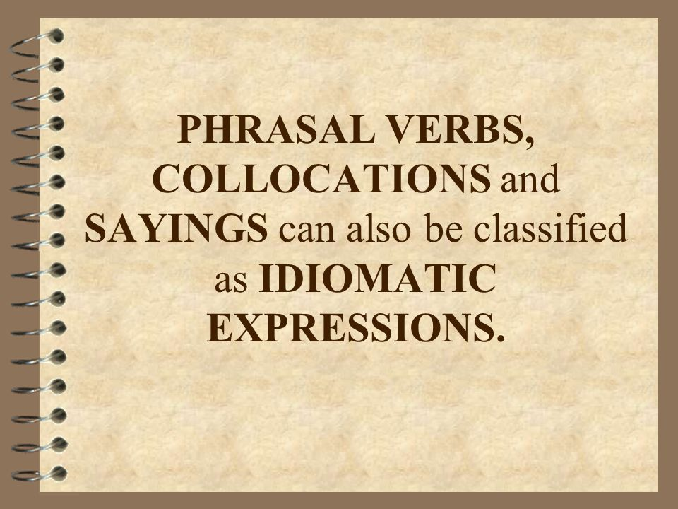 PHRASAL VERBS, COLLOCATIONS and SAYINGS can also be classified as IDIOMATIC EXPRESSIONS.