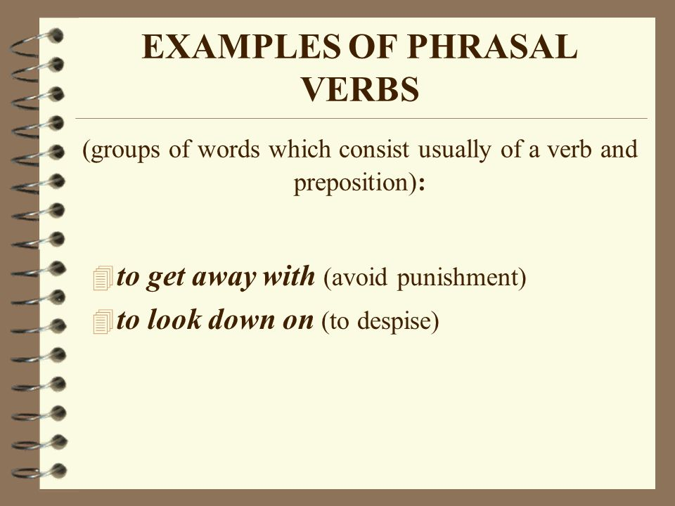EXAMPLES OF PHRASAL VERBS (groups of words which consist usually of a verb and preposition):