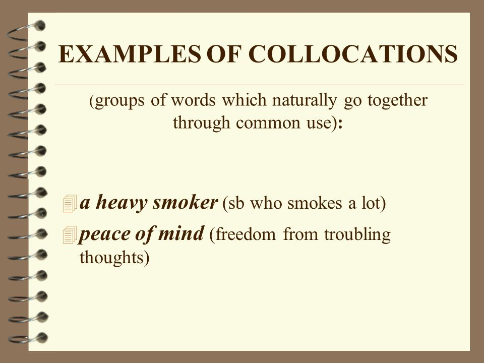 EXAMPLES OF COLLOCATIONS (groups of words which naturally go together through common use):