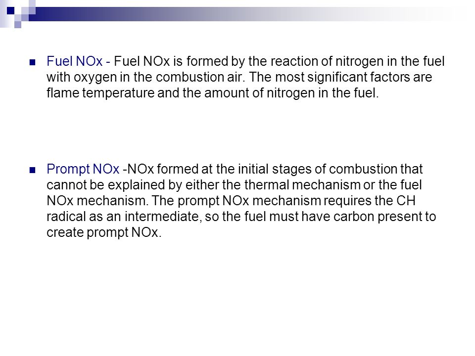 Fuel NOx - Fuel NOx is formed by the reaction of nitrogen in the fuel with oxygen in the combustion air. The most significant factors are flame temperature and the amount of nitrogen in the fuel.