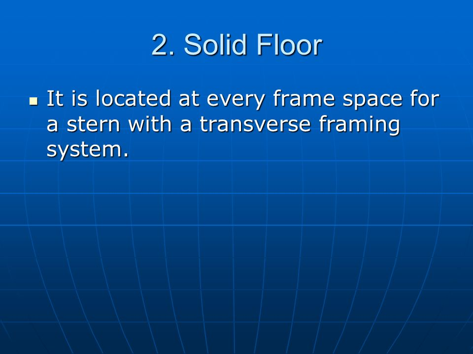2. Solid Floor It is located at every frame space for a stern with a transverse framing system.