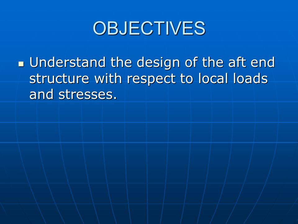 OBJECTIVES Understand the design of the aft end structure with respect to local loads and stresses.
