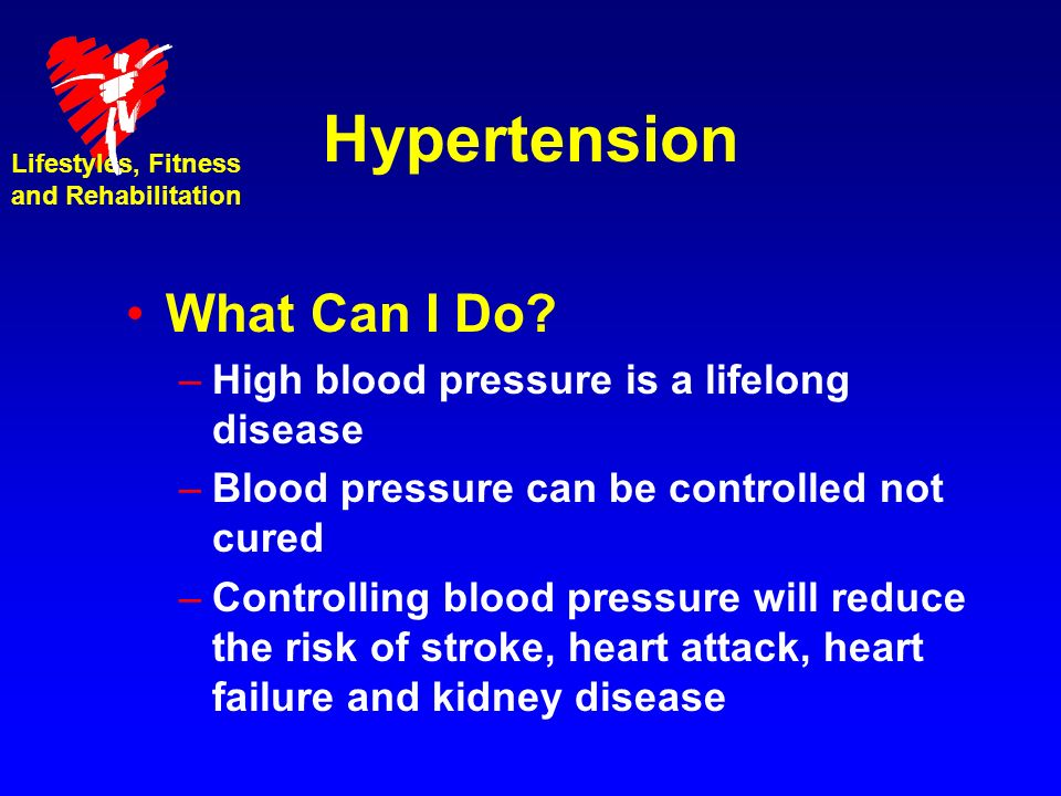 Hypertension What Can I Do High blood pressure is a lifelong disease