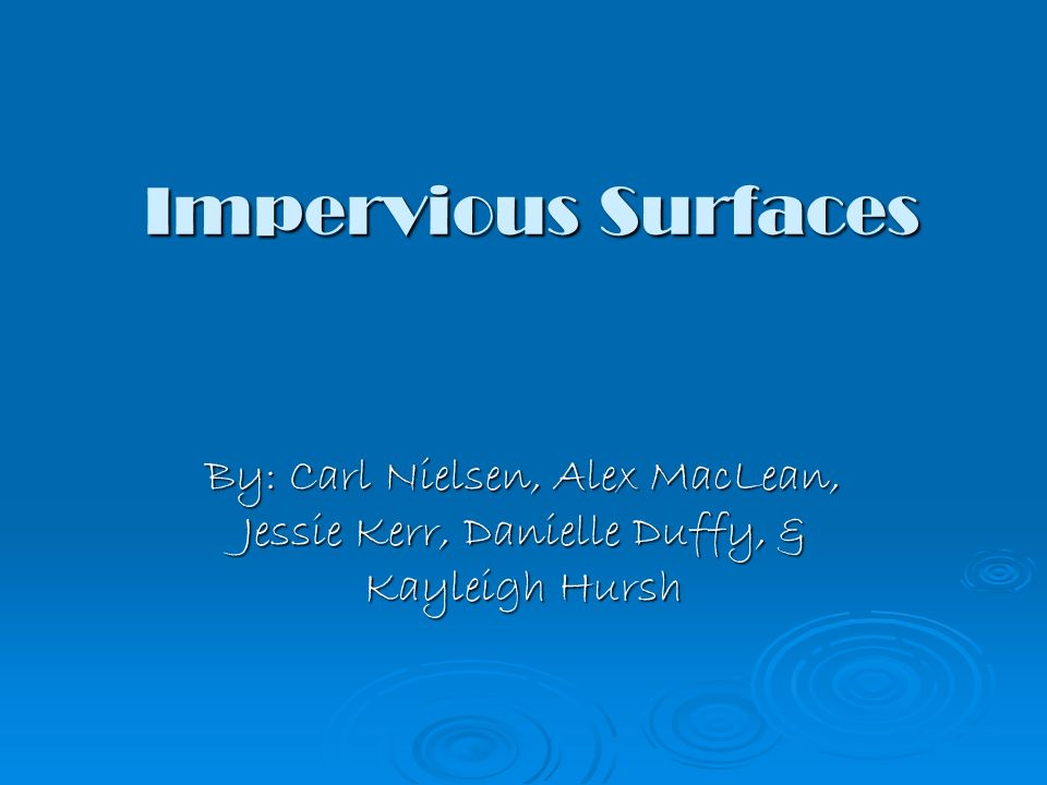 Impervious Surfaces By: Carl Nielsen, Alex MacLean, Jessie Kerr, Danielle Duffy, & Kayleigh Hursh