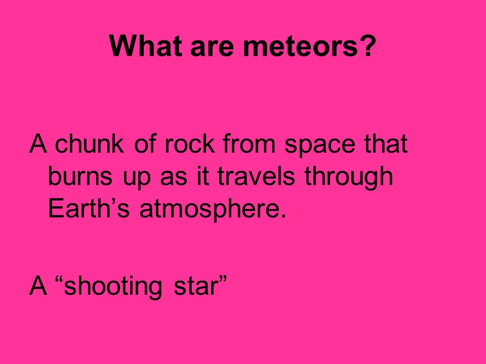 What are meteors A chunk of rock from space that burns up as it travels through Earth's atmosphere.