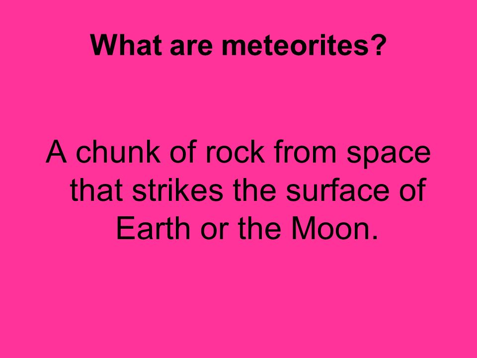 What are meteorites A chunk of rock from space that strikes the surface of Earth or the Moon.