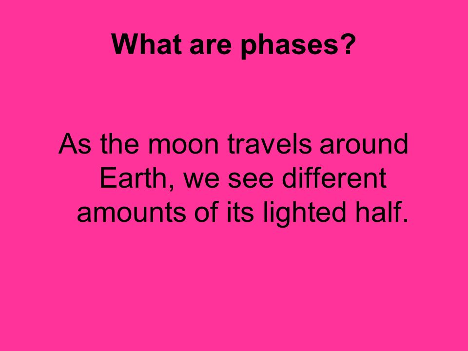What are phases As the moon travels around Earth, we see different amounts of its lighted half.