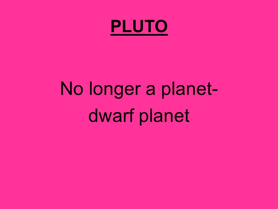 PLUTO No longer a planet- dwarf planet