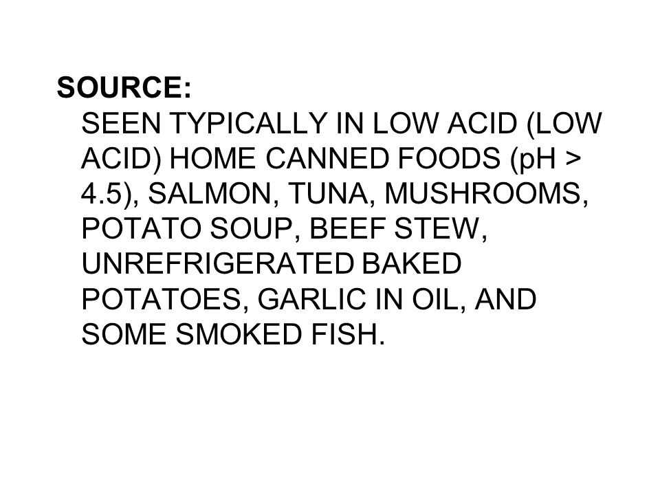 SOURCE: SEEN TYPICALLY IN LOW ACID (LOW ACID) HOME CANNED FOODS (pH > 4.5), SALMON, TUNA, MUSHROOMS, POTATO SOUP, BEEF STEW, UNREFRIGERATED BAKED POTATOES, GARLIC IN OIL, AND SOME SMOKED FISH.