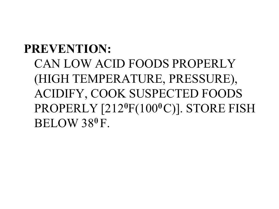 PREVENTION: CAN LOW ACID FOODS PROPERLY (HIGH TEMPERATURE, PRESSURE), ACIDIFY, COOK SUSPECTED FOODS PROPERLY [2120F(1000 C)].