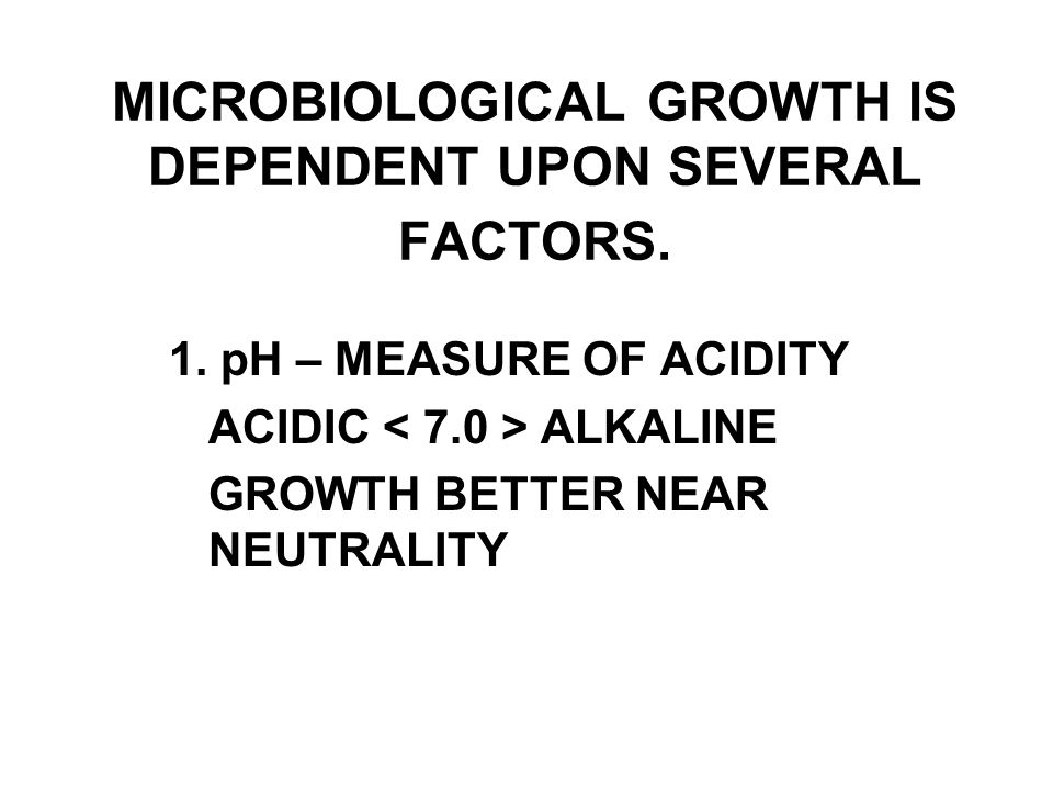 MICROBIOLOGICAL GROWTH IS DEPENDENT UPON SEVERAL FACTORS.