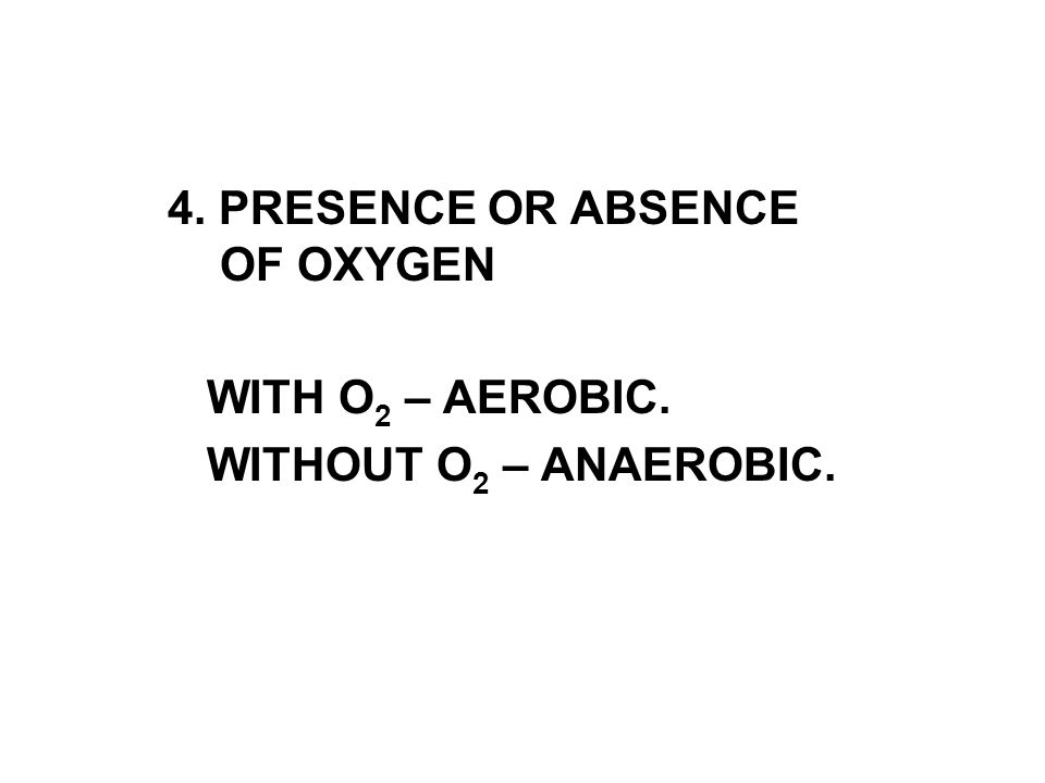 4. PRESENCE OR ABSENCE OF OXYGEN