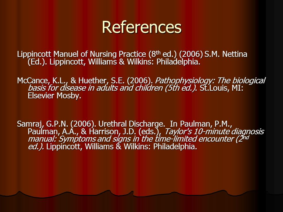 References Lippincott Manuel of Nursing Practice (8th ed.) (2006) S.M. Nettina (Ed.). Lippincott, Williams & Wilkins: Philadelphia.