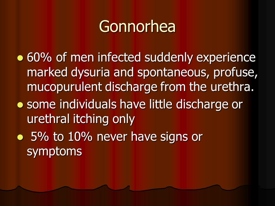 Gonnorhea60% of men infected suddenly experience marked dysuria and spontaneous, profuse, mucopurulent discharge from the urethra.