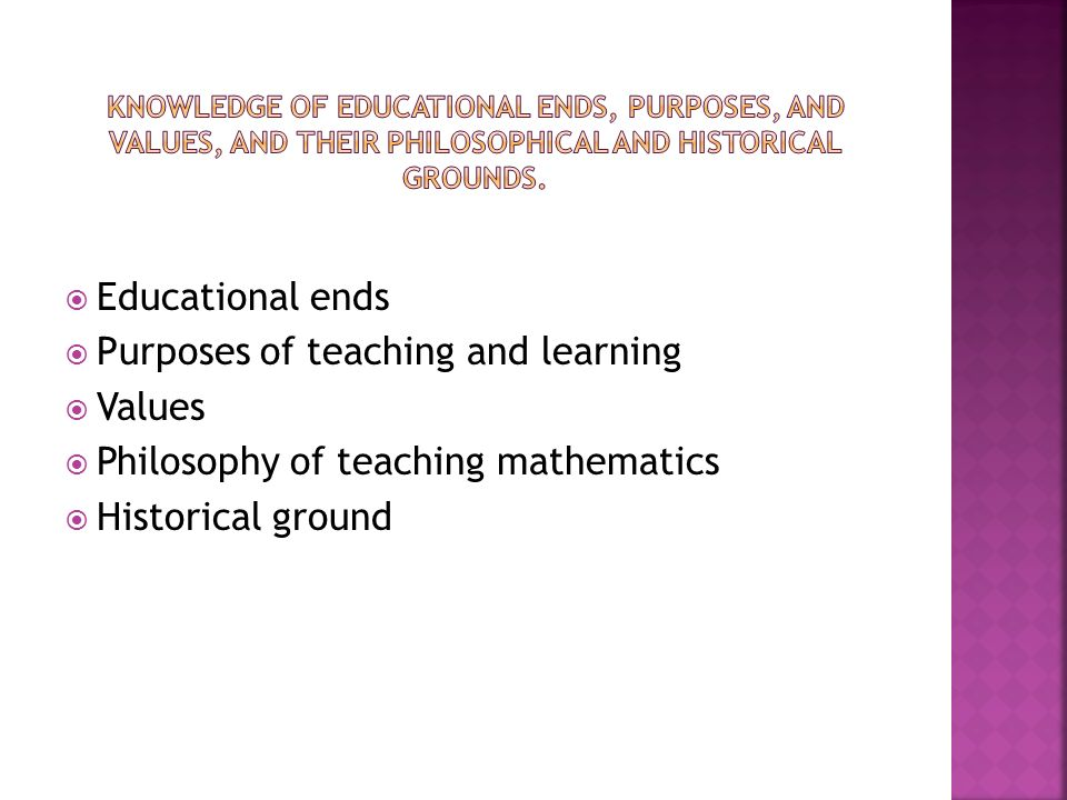 Knowledge of Educational ends, purposes, and values, and their philosophical and historical grounds.
