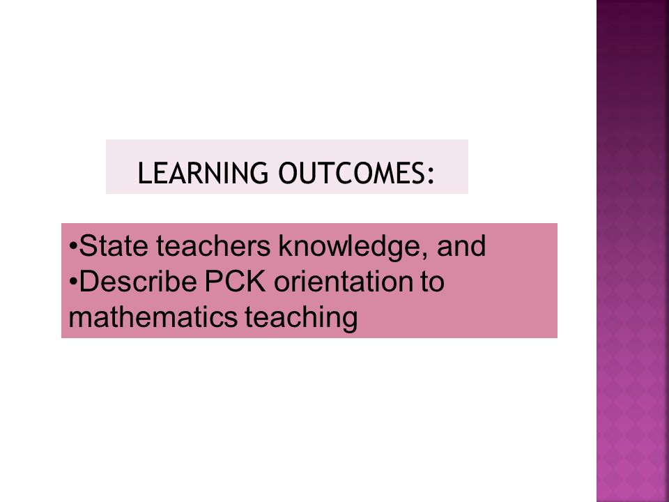 LEARNING OUTCOMES: State teachers knowledge, and Describe PCK orientation to mathematics teaching