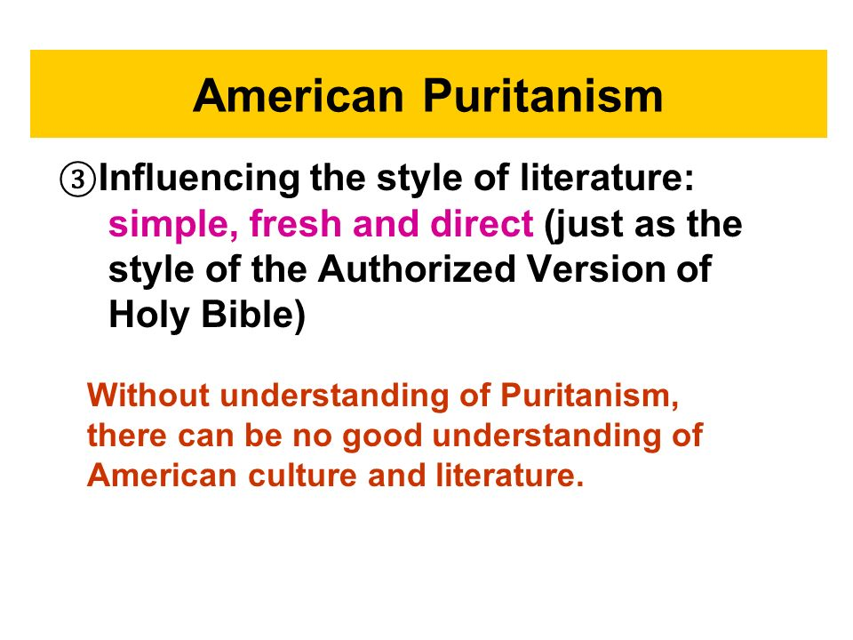 American Puritanism ③Influencing the style of literature: simple, fresh and direct (just as the style of the Authorized Version of Holy Bible)