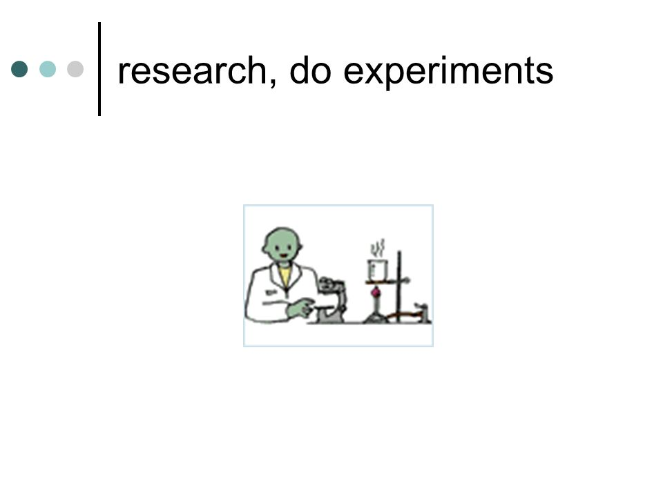research, do experiments