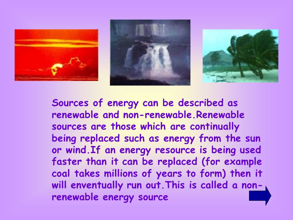 Sources of energy can be described as renewable and non-renewable