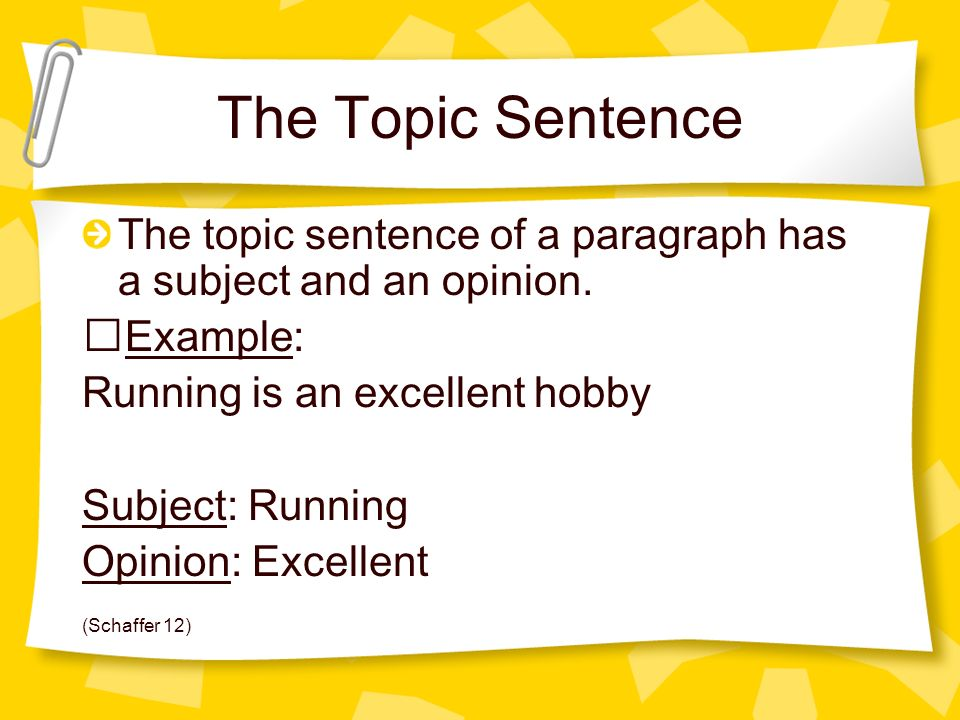 The Topic Sentence The topic sentence of a paragraph has a subject and an opinion. Example: Running is an excellent hobby.