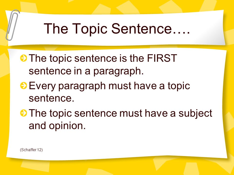 The Topic Sentence…. The topic sentence is the FIRST sentence in a paragraph. Every paragraph must have a topic sentence.