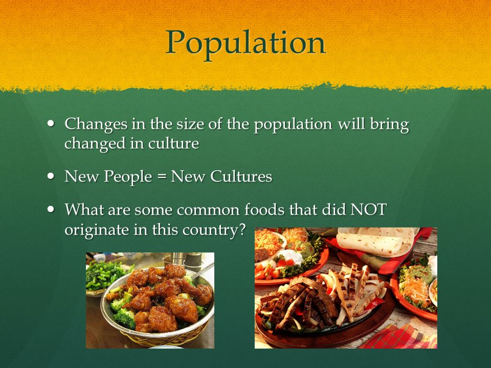 Population Changes in the size of the population will bring changed in culture. New People = New Cultures.
