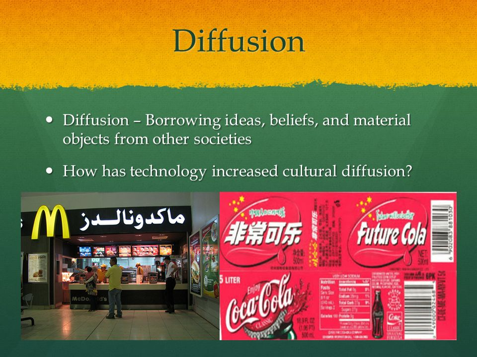 Diffusion Diffusion – Borrowing ideas, beliefs, and material objects from other societies.