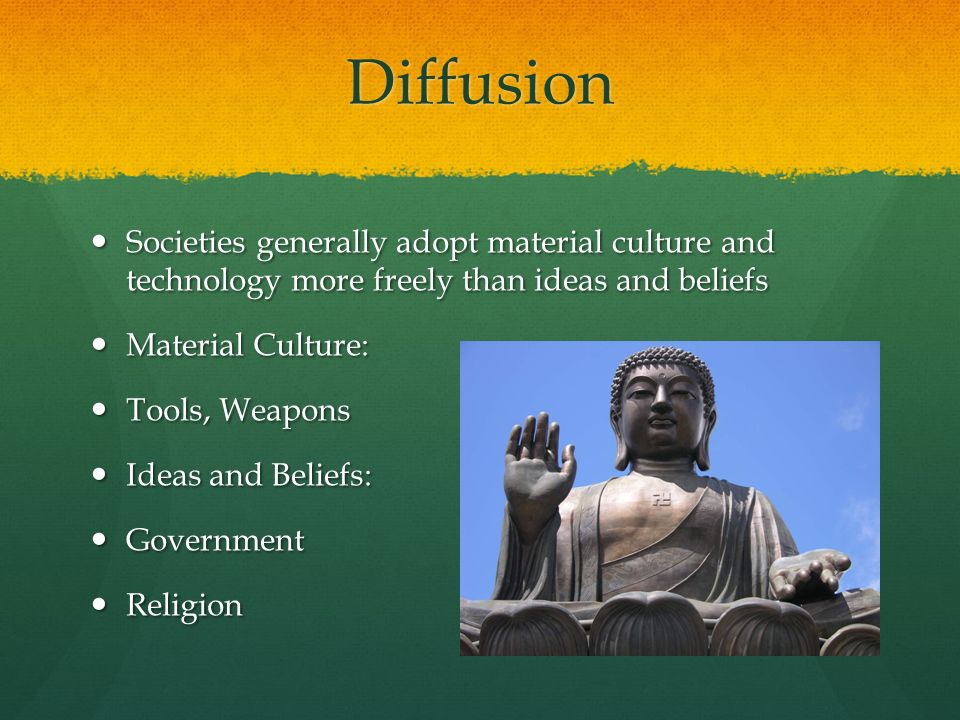 Diffusion Societies generally adopt material culture and technology more freely than ideas and beliefs.