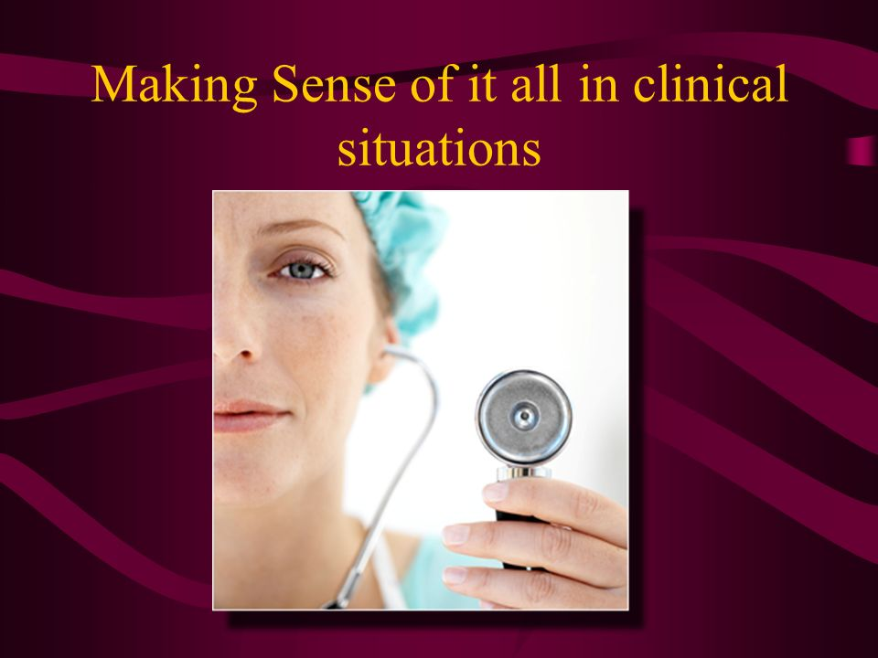 Making Sense of it all in clinical situations