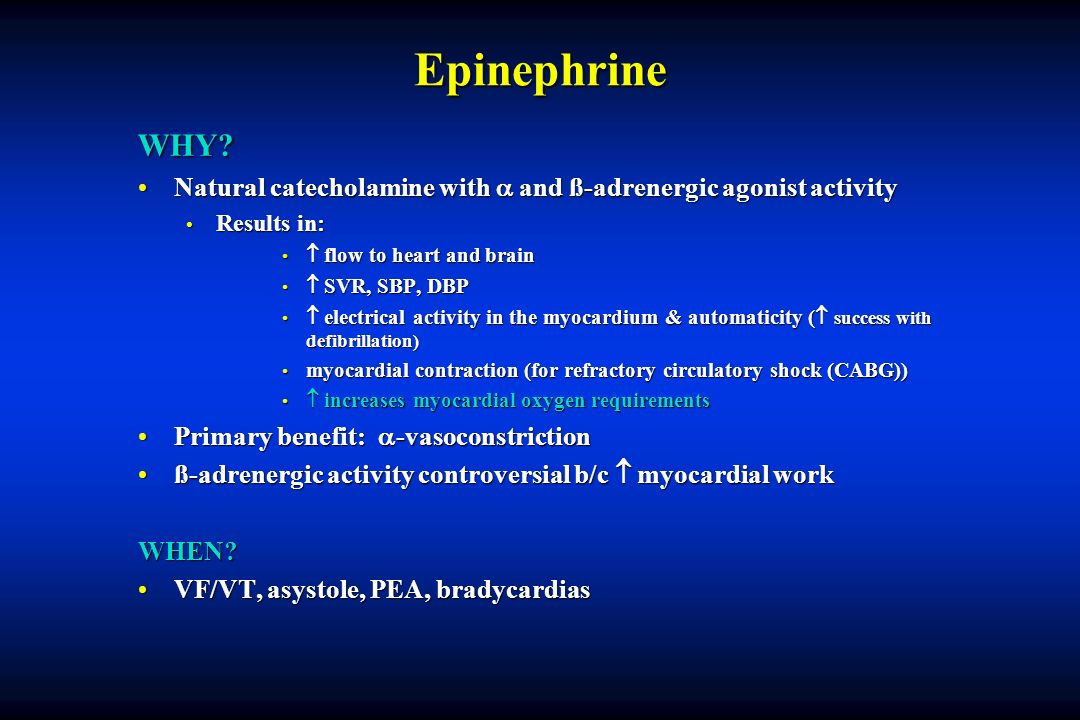 Epinephrine WHY Natural catecholamine with  and ß-adrenergic agonist activity. Results in:  flow to heart and brain.