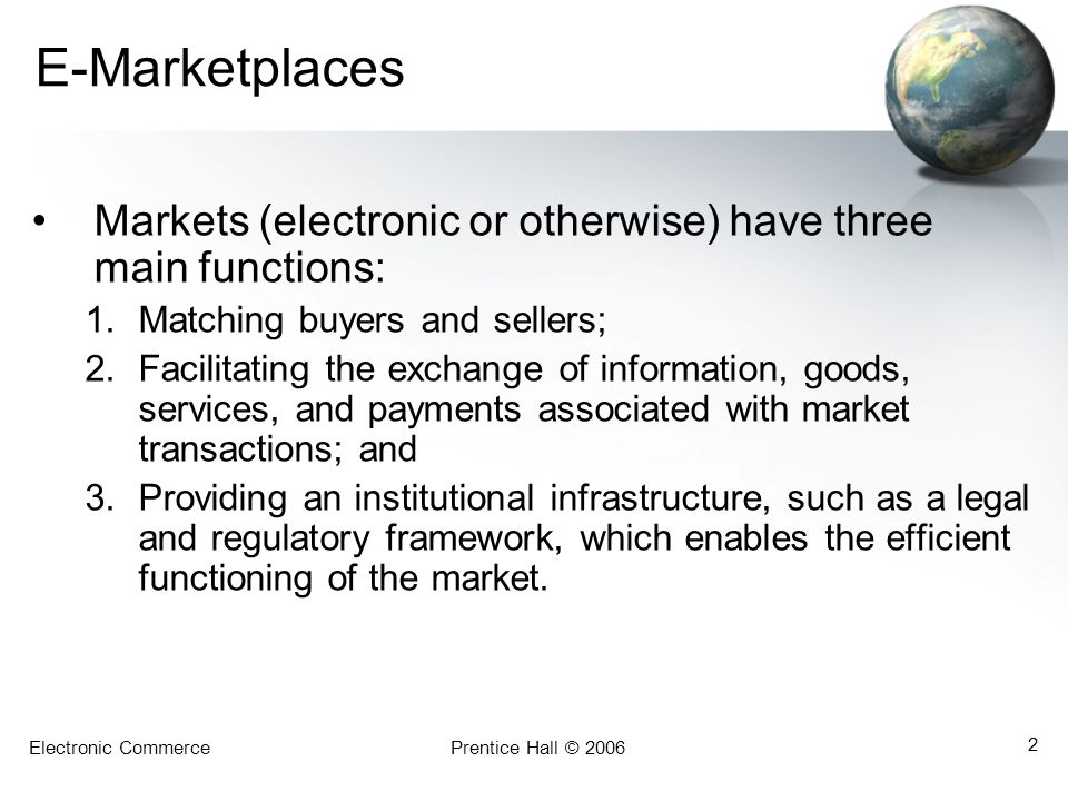 E-Marketplaces Markets (electronic or otherwise) have three main functions: Matching buyers and sellers;