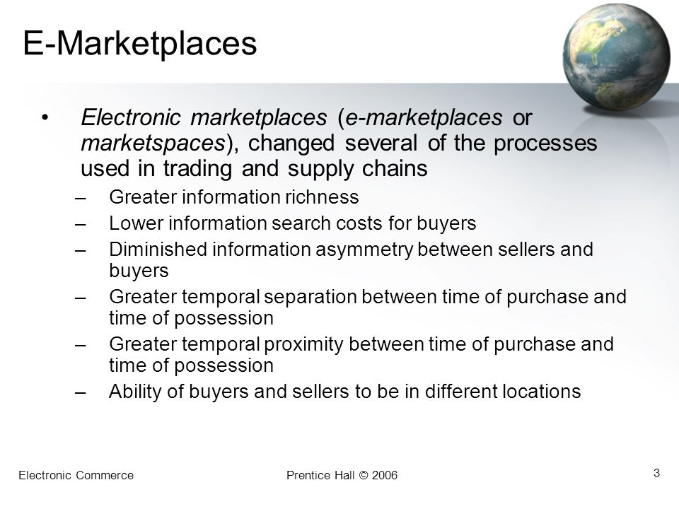 E-Marketplaces Electronic marketplaces (e-marketplaces or marketspaces), changed several of the processes used in trading and supply chains.