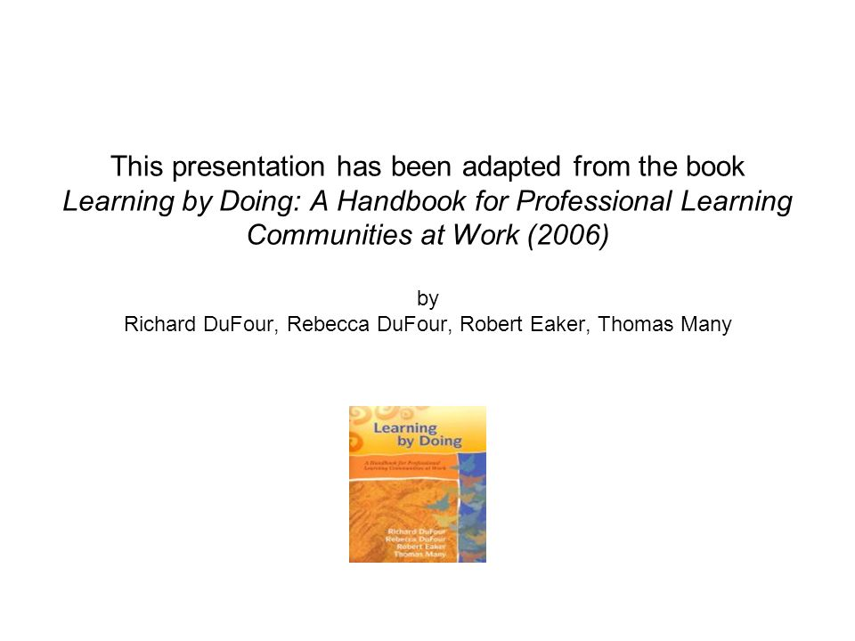 This presentation has been adapted from the book Learning by Doing: A Handbook for Professional Learning Communities at Work (2006) by Richard DuFour, Rebecca DuFour, Robert Eaker, Thomas Many