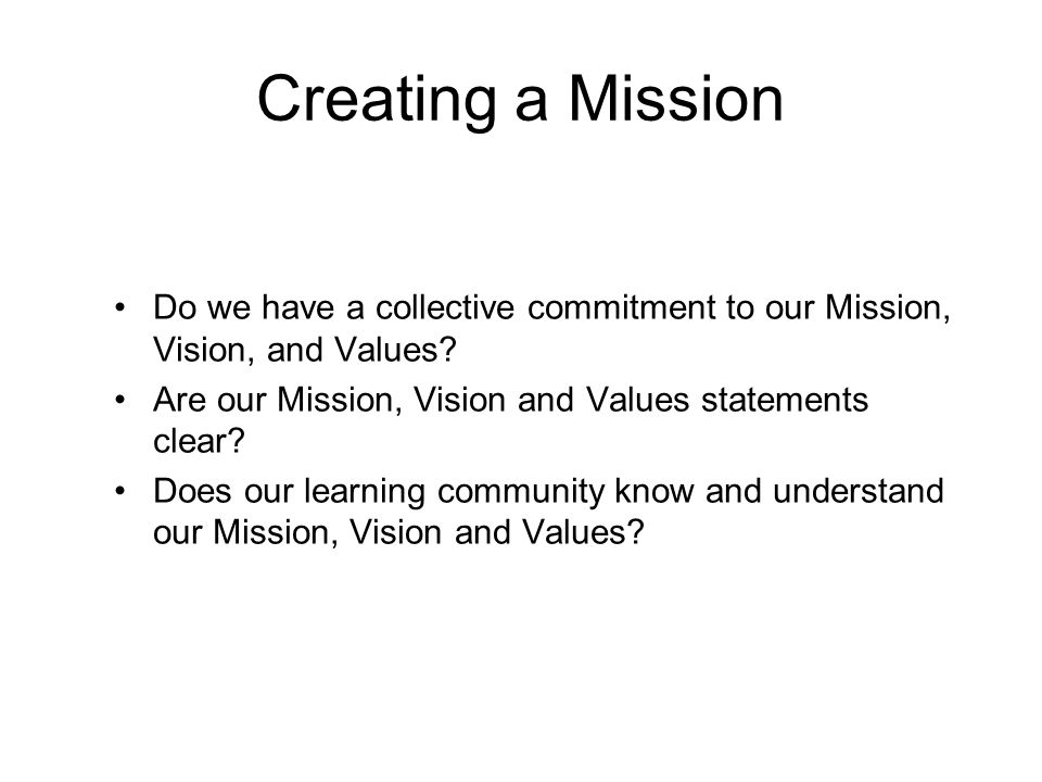 Creating a Mission Do we have a collective commitment to our Mission, Vision, and Values Are our Mission, Vision and Values statements clear
