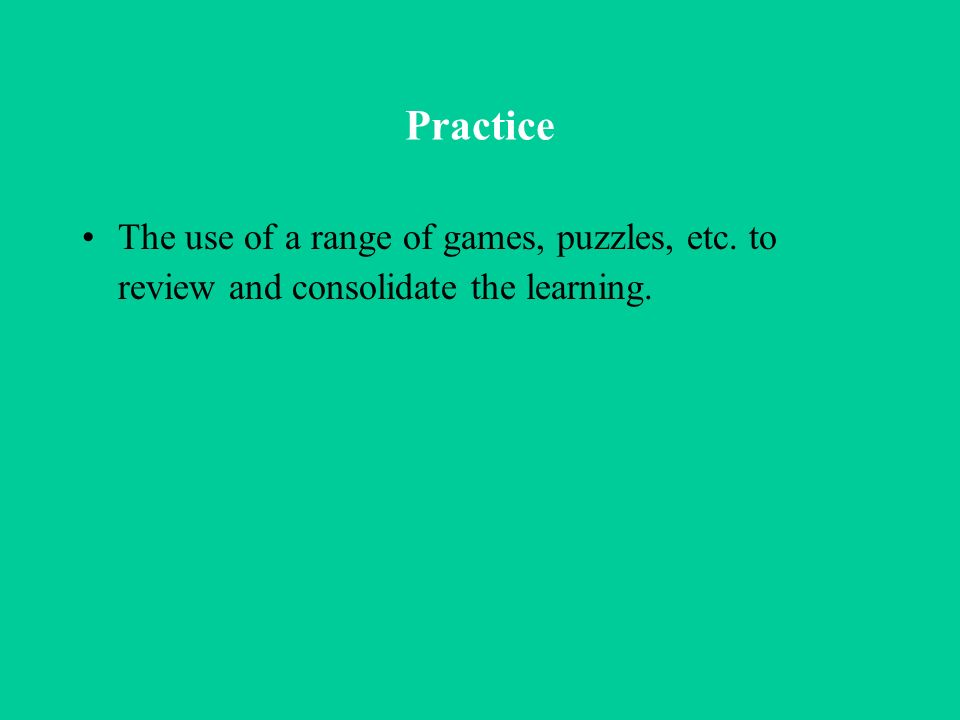 Practice The use of a range of games, puzzles, etc. to review and consolidate the learning.