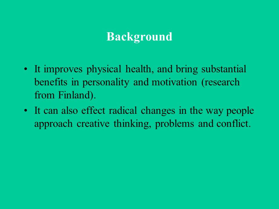 Background It improves physical health, and bring substantial benefits in personality and motivation (research from Finland).