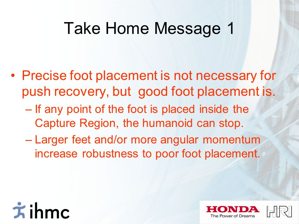 Take Home Message 1 Precise foot placement is not necessary for push recovery, but good foot placement is.